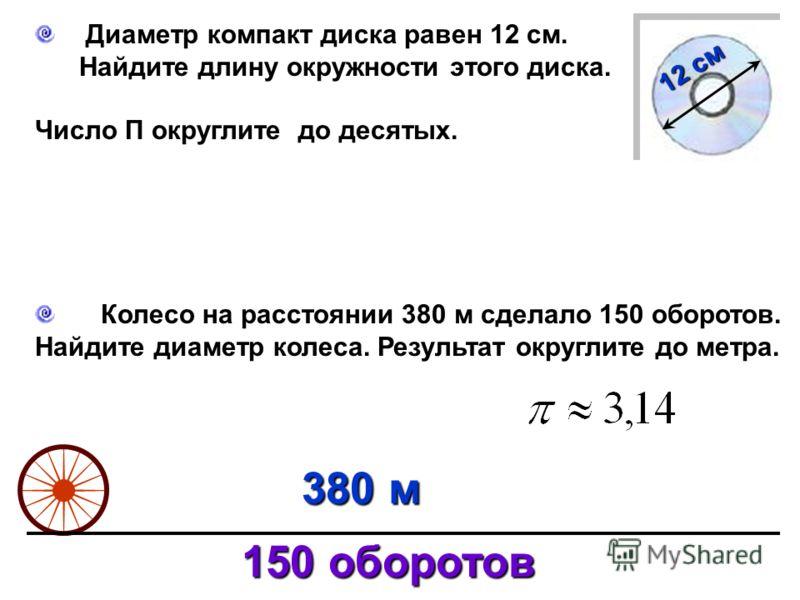 Диаметр компакт диска равен 12 см. Найдите длину окружности этого диска. Число П округлите до десятых. 12 см Колесо на расстоянии 380 м сделало 150 оборотов. Найдите диаметр колеса. Результат округлите до метра. 380 м 150 оборотов