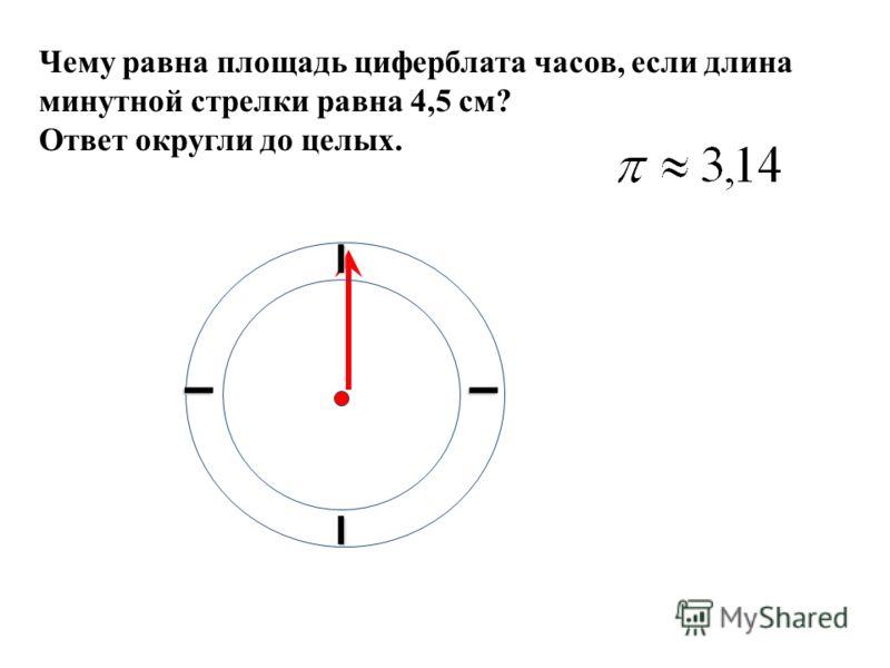 Чему равна площадь циферблата часов, если длина минутной стрелки равна 4,5 см? Ответ округли до целых. I I II
