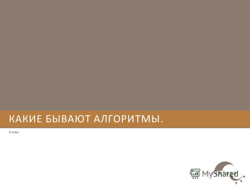 КАКИЕ БЫВАЮТ АЛГОРИТМЫ. 4 класс