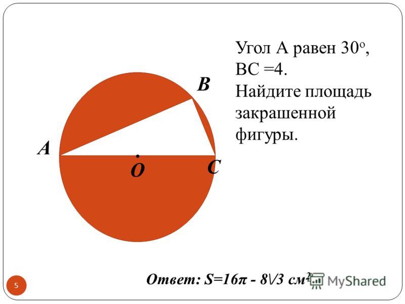 5 А O C B. Угол А равен 30 о, BC =4. Найдите площадь закрашенной фигуры. Ответ: S=16π - 8\/3 см 2