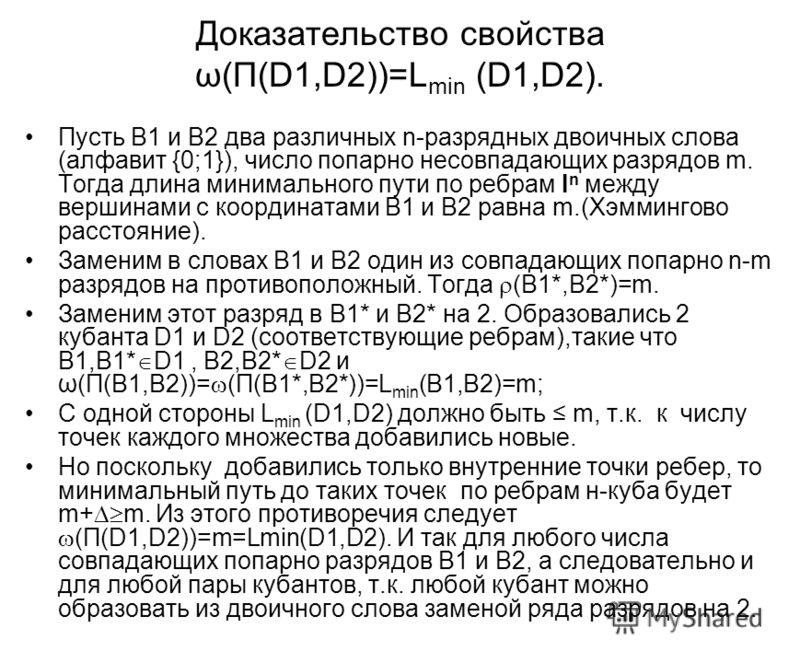 Доказательство свойства ω(П(D1,D2))=L min (D1,D2). Пусть В1 и В2 два различных n-разрядных двоичных слова (алфавит {0;1}), число попарно несовпадающих разрядов m. Тогда длина минимального пути по ребрам I n между вершинами с координатами В1 и В2 равн