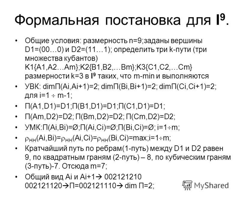 Формальная постановка для I 9. Общие условия: размерность n=9;заданы вершины D1=(00…0) и D2=(11…1); определить три k-пути (три множества кубантов) K1{А1,A2…Am};K2{В1,B2,…Bm};K3{С1,C2,…Cm} размерности k=3 в I 9 таких, что m-min и выполняются УВК: dimП