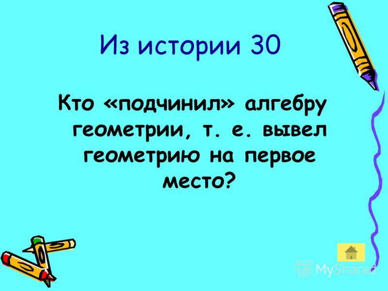 Из истории 30 Кто «подчинил» алгебру геометрии, т. е. вывел геометрию на первое место?