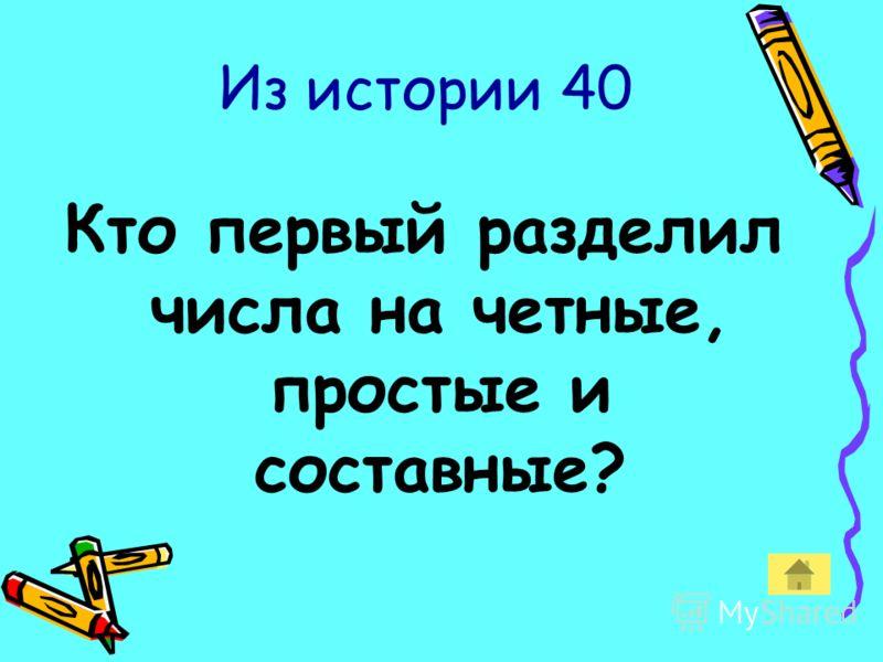 Из истории 40 Кто первый разделил числа на четные, простые и составные?