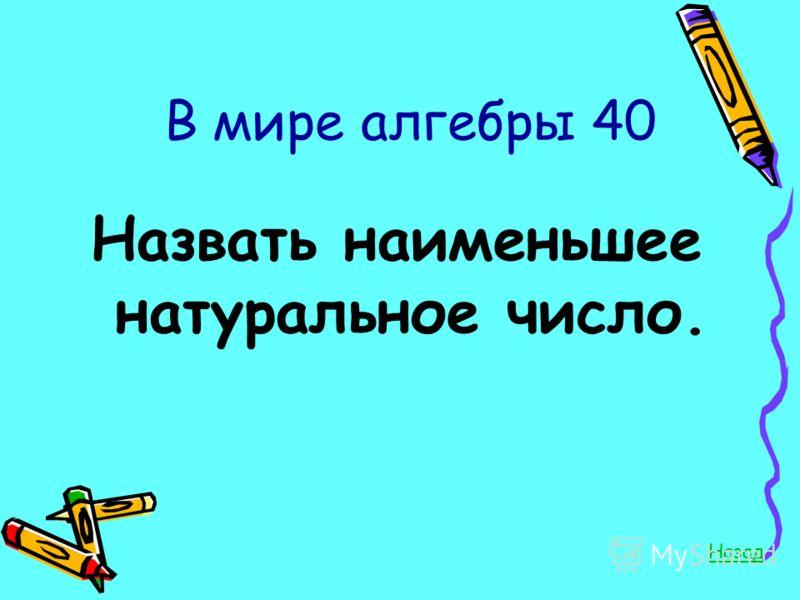 В мире алгебры 40 Назвать наименьшее натуральное число. Назад