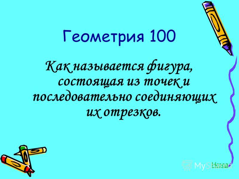 Геометрия 100 Как называется фигура, состоящая из точек и последовательно соединяющих их отрезков. Назад