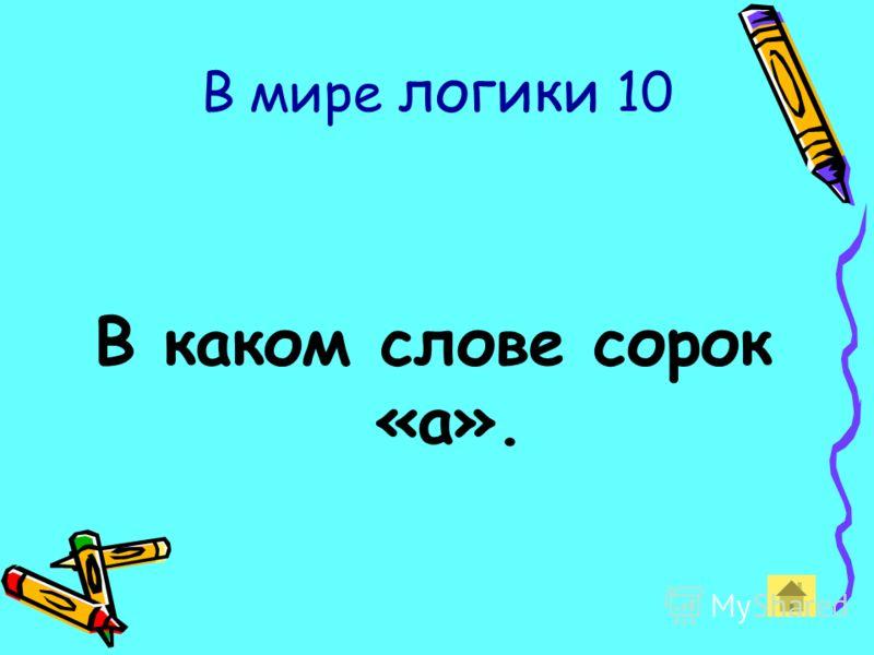 В мире логики 10 В каком слове сорок «а».