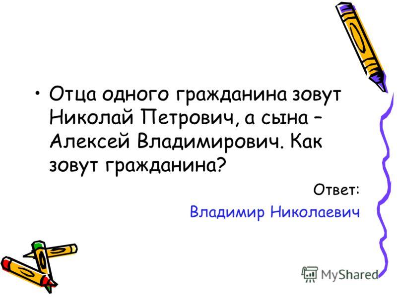 Отца одного гражданина зовут Николай Петрович, а сына – Алексей Владимирович. Как зовут гражданина? Ответ: Владимир Николаевич