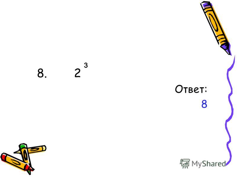 8. 2 Ответ: 8