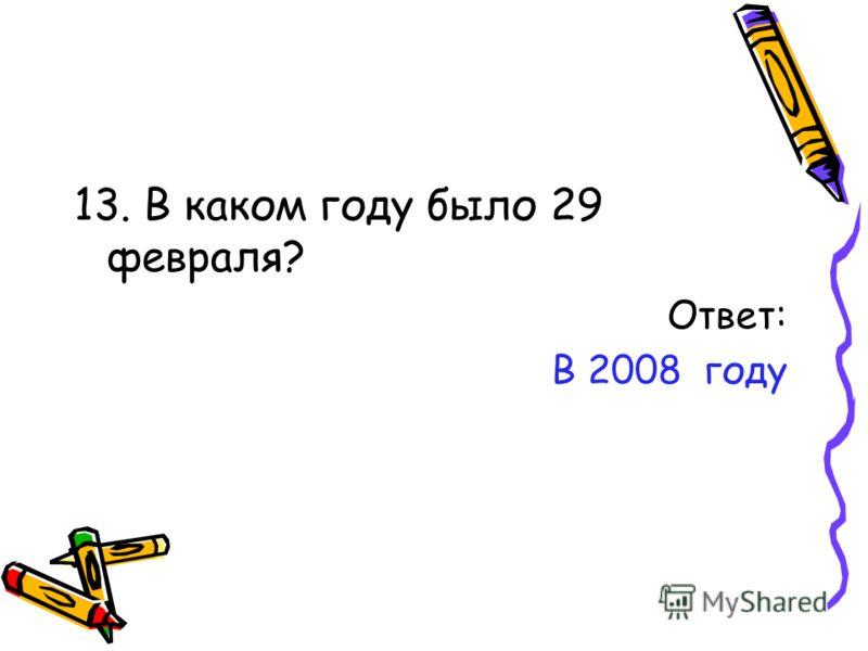 13. В каком году было 29 февраля? Ответ: В 2008 году