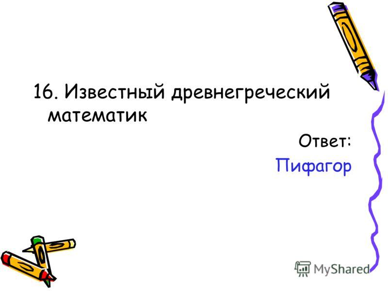 16. Известный древнегреческий математик Ответ: Пифагор