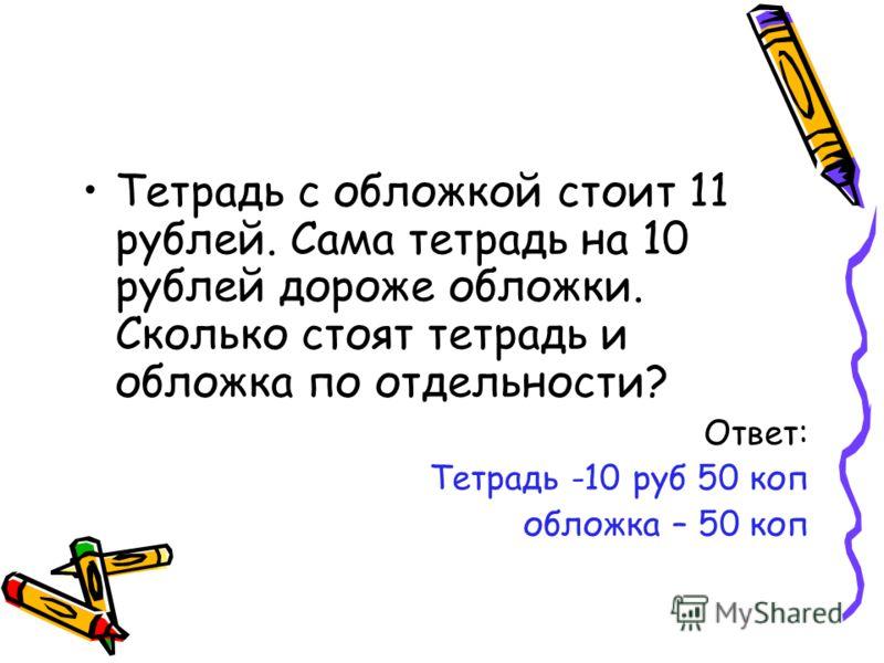 Тетрадь с обложкой стоит 11 рублей. Сама тетрадь на 10 рублей дороже обложки. Сколько стоят тетрадь и обложка по отдельности? Ответ: Тетрадь -10 руб 50 коп обложка – 50 коп