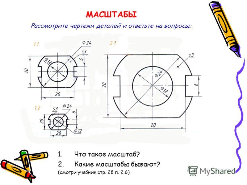 МАСШТАБЫ 1.Что такое масштаб? 2.Какие масштабы бывают? (смотри учебник стр. 28 п. 2.6) Рассмотрите чертежи деталей и ответьте на вопросы: