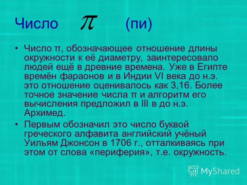 Число (пи) Число π, обозначающее отношение длины окружности к её диаметру, заинтересовало людей ещё в древние времена. Уже в Египте времён фараонов и в Индии VI века до н.э. это отношение оценивалось как 3,16. Более точное значение числа π и алгоритм