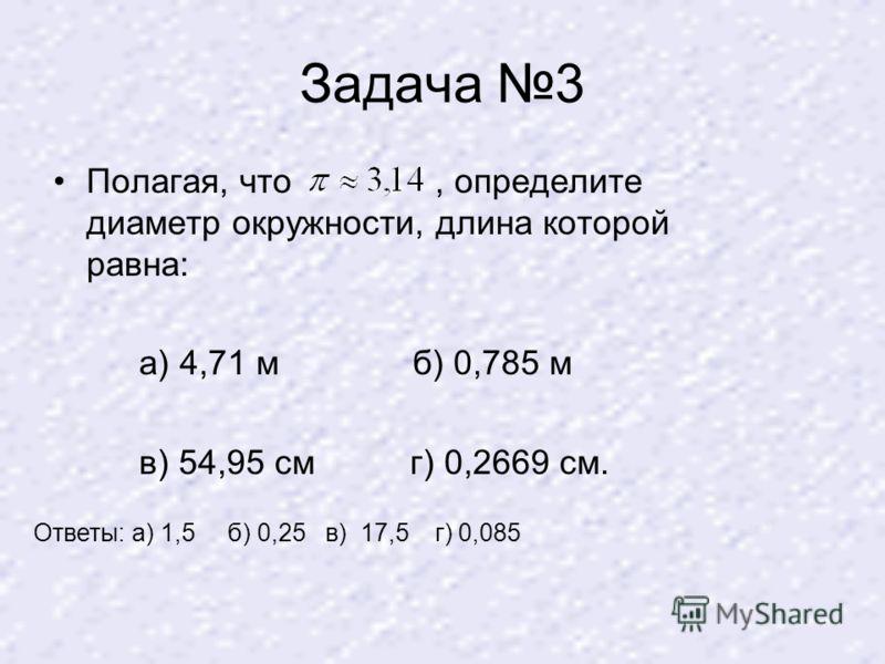 Задача 3 Полагая, что, определите диаметр окружности, длина которой равна: а) 4,71 м б) 0,785 м в) 54,95 см г) 0,2669 см. Ответы: а) 1,5 б) 0,25 в) 17,5 г) 0,085