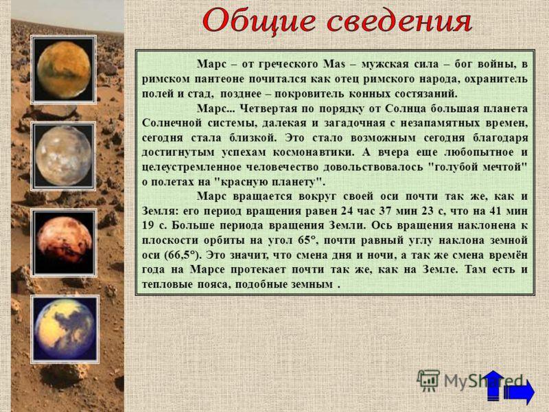 Марс – от греческого Mas – мужская сила – бог войны, в римском пантеоне почитался как отец римского народа, охранитель полей и стад, позднее – покровитель конных состязаний. Марс... Четвертая по порядку от Солнца большая планета Солнечной системы, да