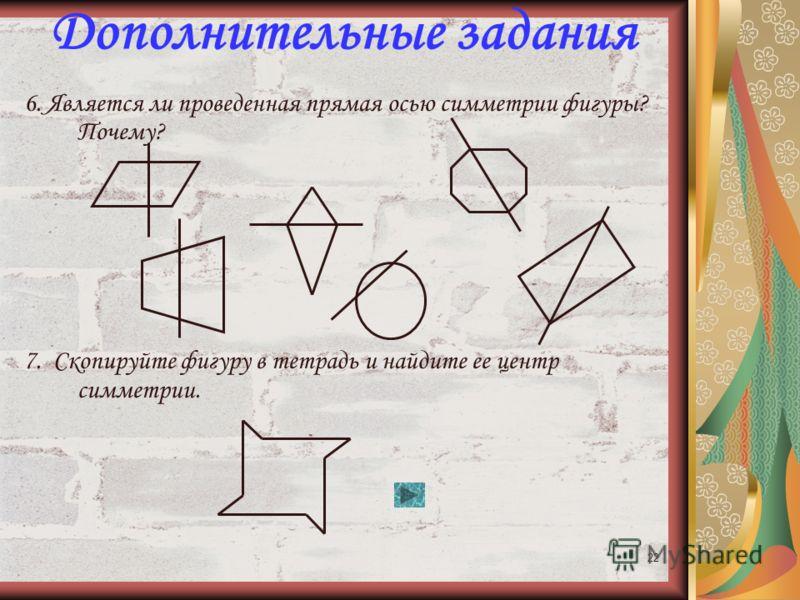 21 Дополнительные задания 1.При некоторой центральной симметрии окружность симметрична сама себе. Где расположен центр этой симметрии? 2.При некоторой центральной симметрии прямоугольник симметричен сам себе. Где расположен центр симметрии? 3.Треугол