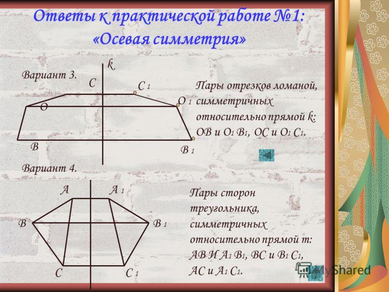 41 Ответы к практической работе 1: «Осевая симметрия» Вариант 1. А В С В 1В 1 А 1А 1 С 1С 1 Пары симметричных точек, относительно прямой k : А и А 1, В и В 1, С и С 1. Вариант 2. А В m k В 1 А 1 Пары концов отрезков, симметричных относительно прямой