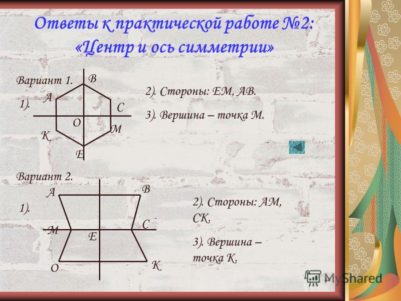 43 Практическая работа 2 по теме: «Центр и ось симметрии» 1 вариант. Скопируйте рисунок в тетрадь и выполните следующие задания: 1. Проведите оси симметрии шестиугольника АВСМЕК. 2. Укажите сторону шестиугольника, симметричную стороне ВС относительно