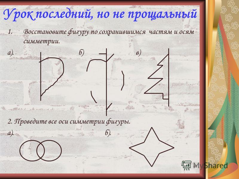 45 Ответы к практической работе 2: «Центр и ось симметрии» Вариант 3. Вариант 4. АВ С М Е К 1). 2). Стороны: КЕ, ВС. 3). Вершина – точка Е. О А В С К О М 1). 2). Стороны: АВ, ОК. 3). Вершина – точка О. Е