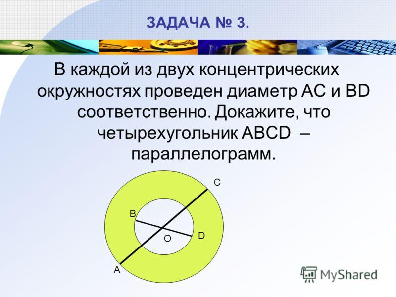 ЗАДАЧА 3. В каждой из двух концентрических окружностях проведен диаметр АС и ВD соответственно. Докажите, что четырехугольник ABCD – параллелограмм. С А О D B