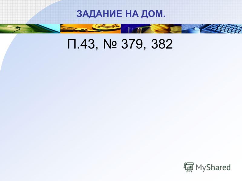 ЗАДАНИЕ НА ДОМ. П.43, 379, 382