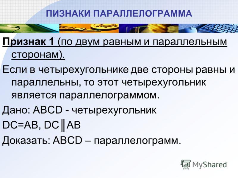 ПИЗНАКИ ПАРАЛЛЕЛОГРАММА Признак 1 (по двум равным и параллельным сторонам). Если в четырехугольнике две стороны равны и параллельны, то этот четырехугольник является параллелограммом. Дано: ABCD - четырехугольник DC=AB, DCAB Доказать: ABCD – параллел