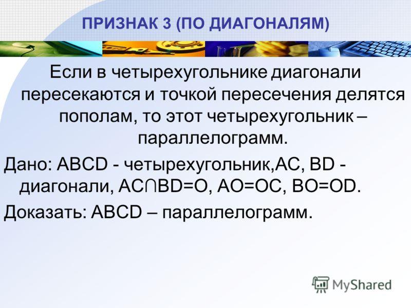 ПРИЗНАК 3 (ПО ДИАГОНАЛЯМ) Если в четырехугольнике диагонали пересекаются и точкой пересечения делятся пополам, то этот четырехугольник – параллелограмм. Дано: ABCD - четырехугольник,AC, BD - диагонали, ACBD=O, AO=OC, BO=OD. Доказать: ABCD – параллело
