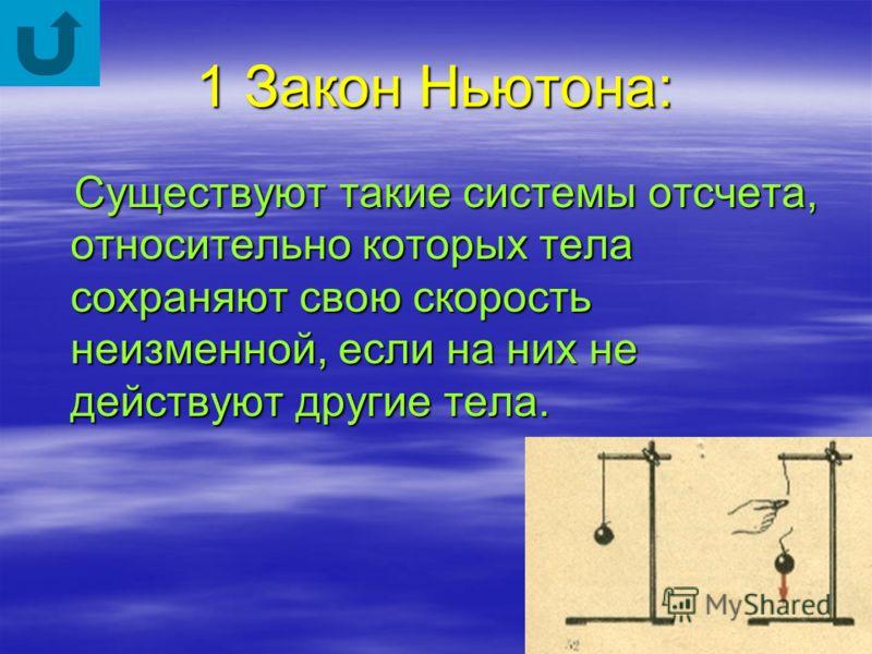 1 Закон Ньютона: Существуют такие системы отсчета, относительно которых тела сохраняют свою скорость неизменной, если на них не действуют другие тела. Существуют такие системы отсчета, относительно которых тела сохраняют свою скорость неизменной, есл