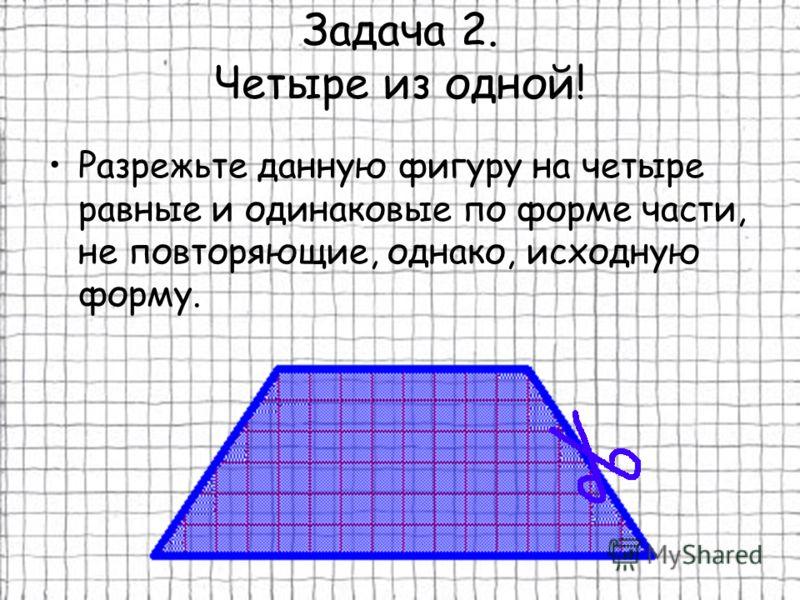 Задача 2. Четыре из одной! Разрежьте данную фигуру на четыре равные и одинаковые по форме части, не повторяющие, однако, исходную форму.