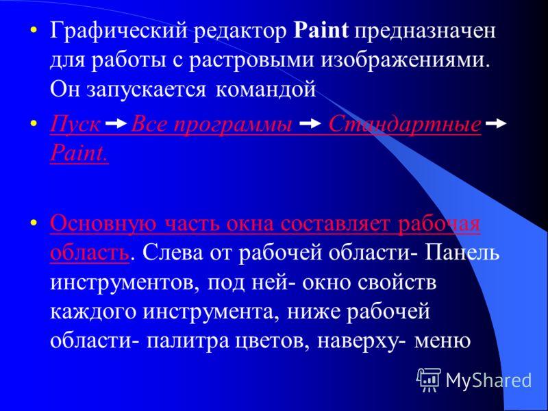 Графический редактор Paint предназначен для работы с растровыми изображениями. Он запускается командой Пуск Все программы Стандартные Paint.Пуск Все программы Стандартные Paint. Основную часть окна составляет рабочая область. Слева от рабочей области