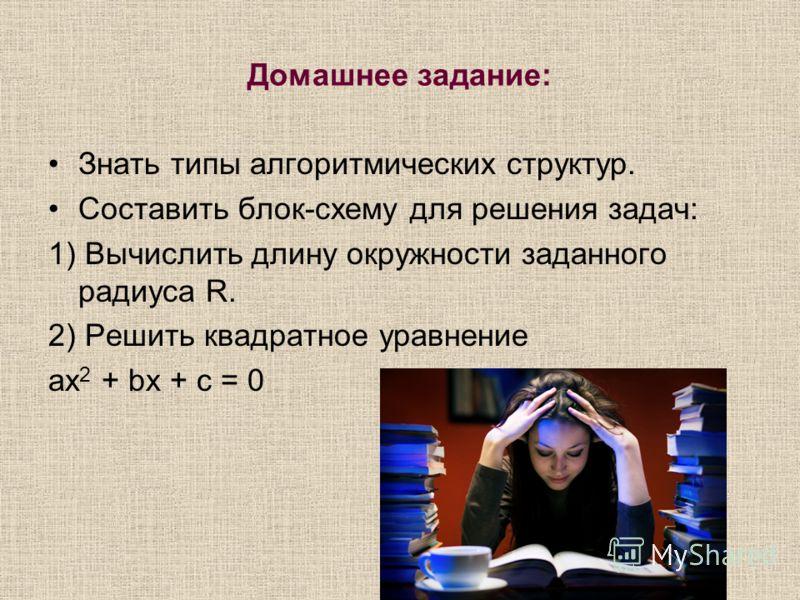 Домашнее задание: Знать типы алгоритмических структур. Составить блок-схему для решения задач: 1) Вычислить длину окружности заданного радиуса R. 2) Решить квадратное уравнение ax 2 + bx + c = 0