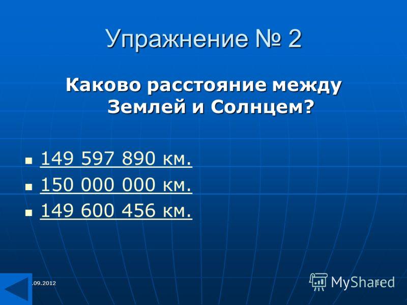 27.09.201211 Упражнение 2 Каково расстояние между Землей и Солнцем? 149 597 890 км. 150 000 000 км. 149 600 456 км.