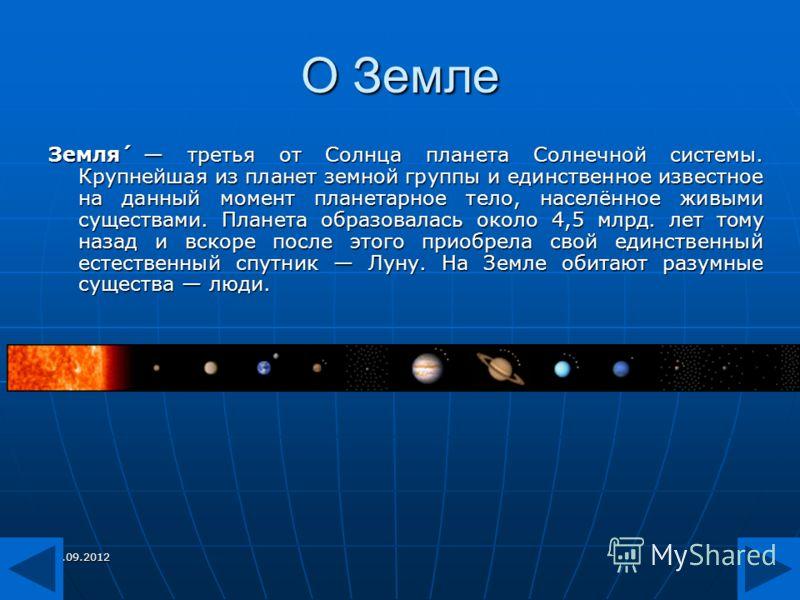 27.09.20125 О Земле Земля́ третья от Солнца планета Солнечной системы. Крупнейшая из планет земной группы и единственное известное на данный момент планетарное тело, населённое живыми существами. Планета образовалась около 4,5 млрд. лет тому назад и