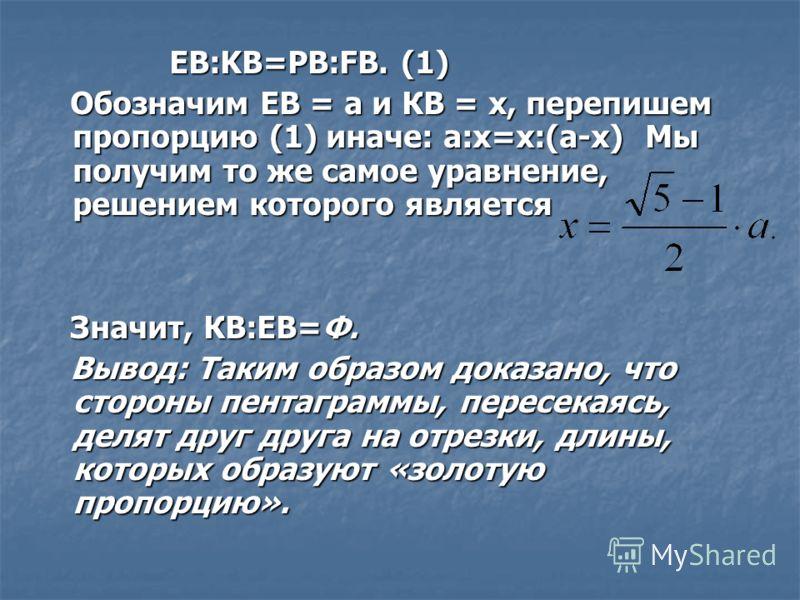 ЕВ:KB=PB:FB. (1) ЕВ:KB=PB:FB. (1) Обозначим ЕВ = а и КВ = x, перепишем пропорцию (1) иначе: а:x=x:(а-x) Мы получим то же самое уравнение, решением которого является Обозначим ЕВ = а и КВ = x, перепишем пропорцию (1) иначе: а:x=x:(а-x) Мы получим то ж