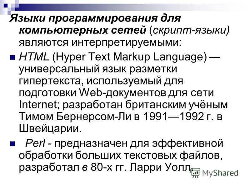 Языки программирования для компьютерных сетей (скрипт-языки) являются интерпретируемыми: HTML (Hyper Text Markup Language) универсальный язык разметки гипертекста, используемый для подготовки Web-документов для сети Internet; разработан британским уч