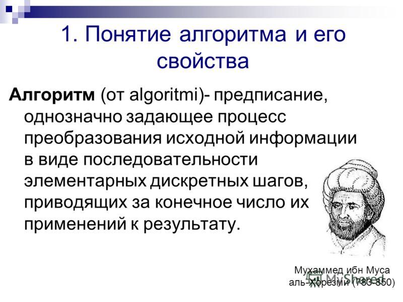 1. Понятие алгоритма и его свойства Алгоритм (от algoritmi)- предписание, однозначно задающее процесс преобразования исходной информации в виде последовательности элементарных дискретных шагов, приводящих за конечное число их применений к результату.