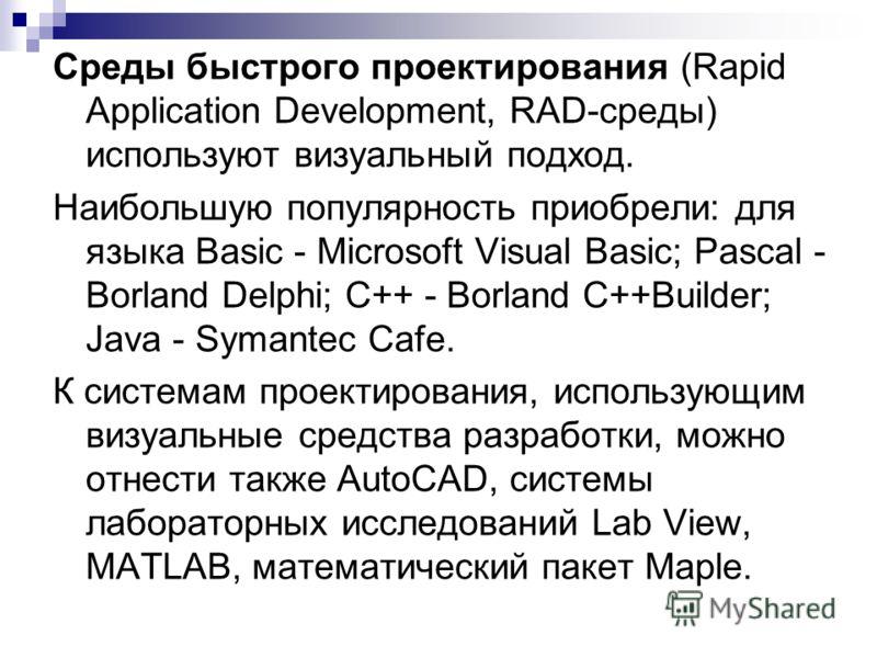 Среды быстрого проектирования (Rapid Application Development, RAD-среды) используют визуальный подход. Наибольшую популярность приобрели: для языка Basic - Microsoft Visual Basic; Pascal - Borland Delphi; C++ - Borland C++Builder; Java - Symantec Caf