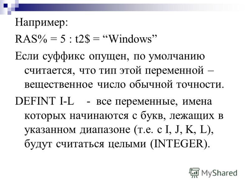 Например: RAS% = 5 : t2$ = Windows Если суффикс опущен, по умолчанию считается, что тип этой переменной – вещественное число обычной точности. DEFINT I-L - все переменные, имена которых начинаются с букв, лежащих в указанном диапазоне (т.е. с I, J, K