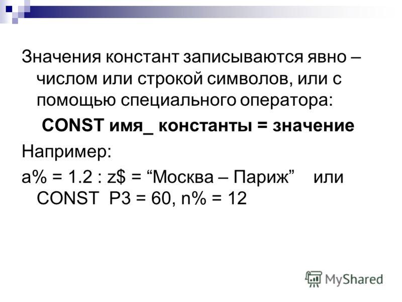 Значения констант записываются явно – числом или строкой символов, или с помощью специального оператора: CONST имя_ константы = значение Например: a% = 1.2 : z$ = Москва – Париж или CONST P3 = 60, n% = 12