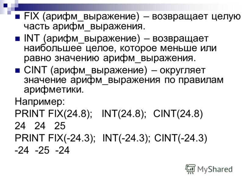 FIX (арифм_выражение) – возвращает целую часть арифм_выражения. INT (арифм_выражение) – возвращает наибольшее целое, которое меньше или равно значению арифм_выражения. CINT (арифм_выражение) – округляет значение арифм_выражения по правилам арифметики