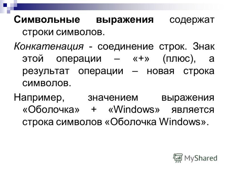 Символьные выражения содержат строки символов. Конкатенация - соединение строк. Знак этой операции – «+» (плюс), а результат операции – новая строка символов. Например, значением выражения «Оболочка» + «Windows» является строка символов «Оболочка Win