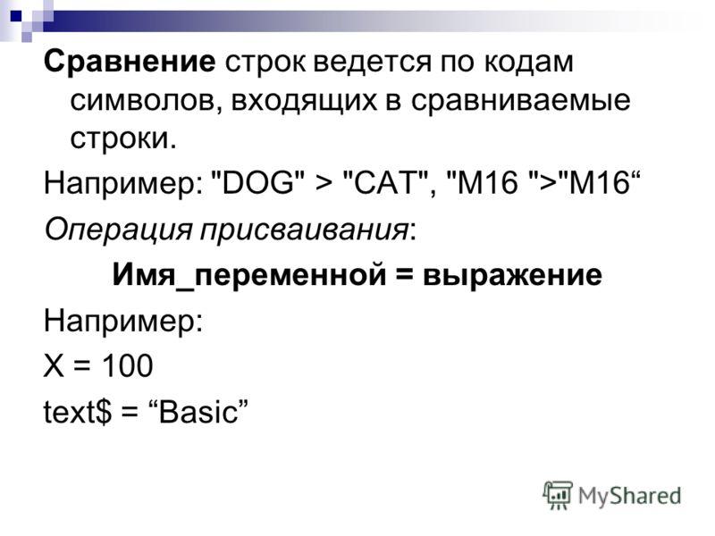 Сравнение строк ведется по кодам символов, входящих в сравниваемые строки. Например: DOG > CAT, M16 >M16 Операция присваивания: Имя_переменной = выражение Например: Х = 100 text$ = Basic