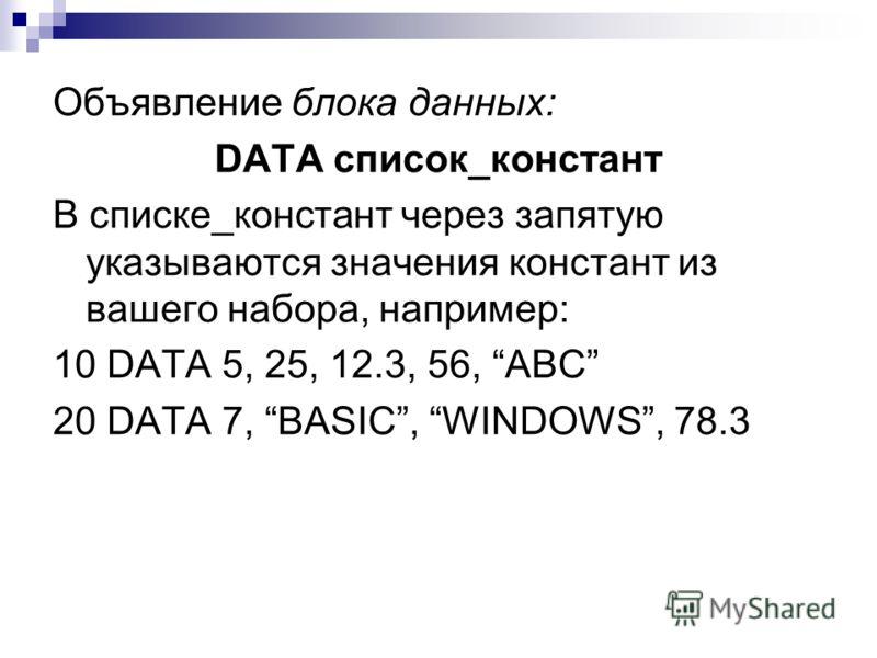 Объявление блока данных: DATA список_констант В списке_констант через запятую указываются значения констант из вашего набора, например: 10 DATA 5, 25, 12.3, 56, ABC 20 DATA 7, BASIC, WINDOWS, 78.3