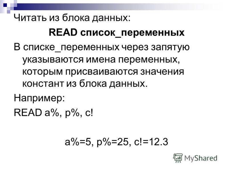 Читать из блока данных: READ список_переменных В списке_переменных через запятую указываются имена переменных, которым присваиваются значения констант из блока данных. Например: READ а%, р%, с! а%=5, р%=25, с!=12.3