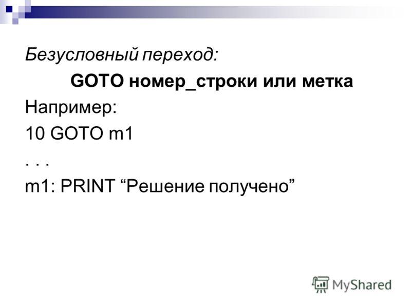 Безусловный переход: GOTO номер_строки или метка Например: 10 GOTO m1... m1: PRINT Решение получено