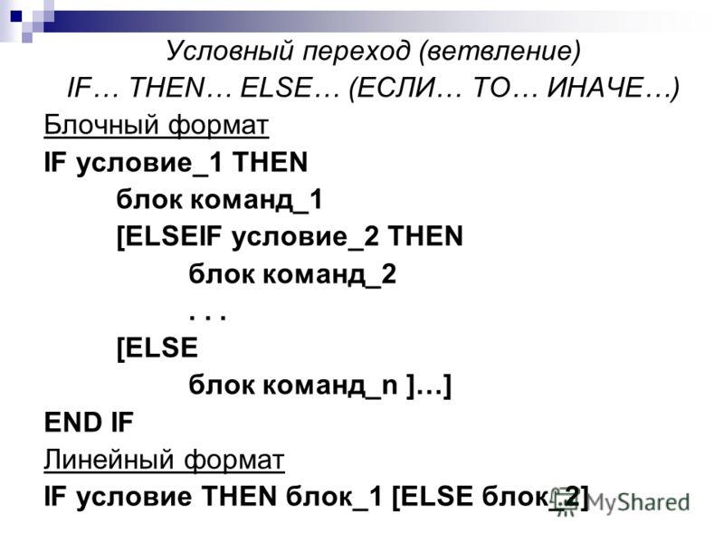 Условный переход (ветвление) IF… THEN… ELSE… (ЕСЛИ… ТО… ИНАЧЕ…) Блочный формат IF условие_1 THEN блок команд_1 [ELSEIF условие_2 THEN блок команд_2... [ELSE блок команд_n ]…] END IF Линейный формат IF условие THEN блок_1 [ELSE блок_2]