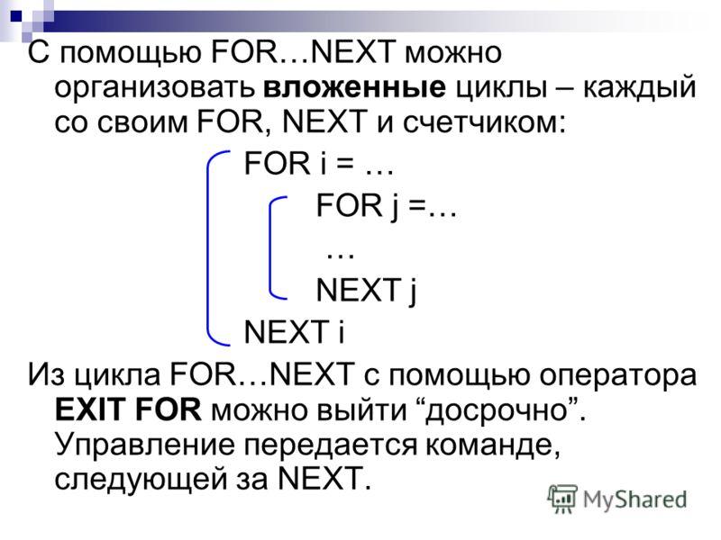 С помощью FOR…NEXT можно организовать вложенные циклы – каждый со своим FOR, NEXT и счетчиком: FOR i = … FOR j =… … NEXT j NEXT i Из цикла FOR…NEXT с помощью оператора EXIT FOR можно выйти досрочно. Управление передается команде, следующей за NEXT.