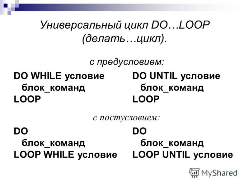 Универсальный цикл DO…LOOP (делать…цикл). с предусловием: DO WHILE условие блок_команд LOOP DO UNTIL условие блок_команд LOOP с постусловием: DO блок_команд LOOP WHILE условие DO блок_команд LOOP UNTIL условие