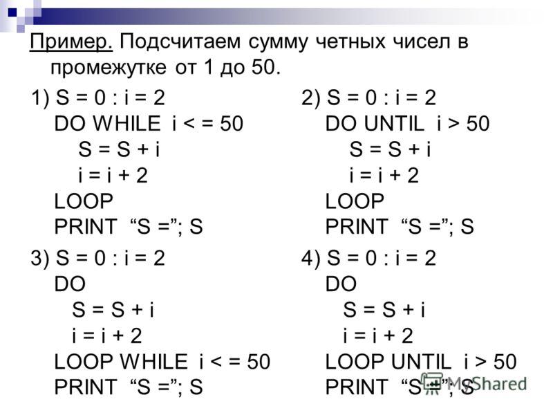 Пример. Подсчитаем сумму четных чисел в промежутке от 1 до 50. 1) S = 0 : i = 2 DO WHILE i < = 50 S = S + i i = i + 2 LOOP PRINT S =; S 2) S = 0 : i = 2 DO UNTIL i > 50 S = S + i i = i + 2 LOOP PRINT S =; S 3) S = 0 : i = 2 DO S = S + i i = i + 2 LOO